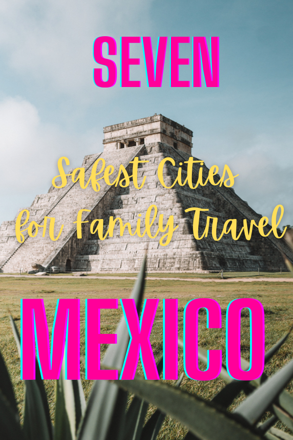 Seven safest cities in mexico for family travel